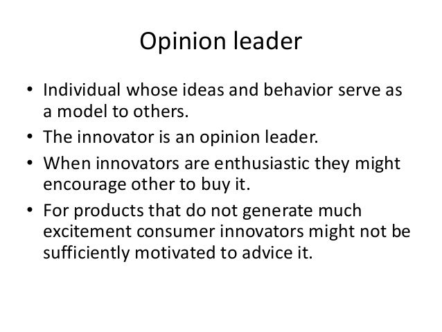 Opinion leader• Individual whose ideas and behavior serve as  a model to others.• The innovator is an opinion leader.• Whe...