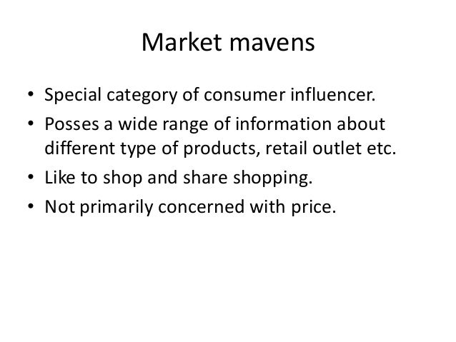 Market mavens• Special category of consumer influencer.• Posses a wide range of information about  different type of produ...
