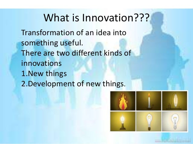 What is Innovation???Transformation of an idea intosomething useful.There are two different kinds ofinnovations1.New thing...
