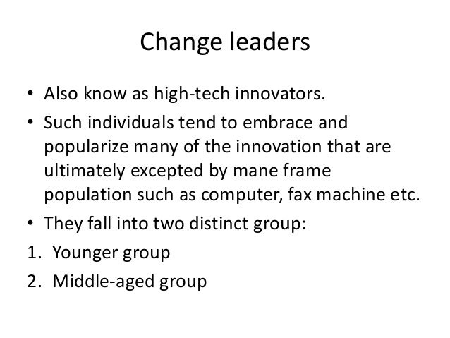 Change leaders• Also know as high-tech innovators.• Such individuals tend to embrace and  popularize many of the innovatio...