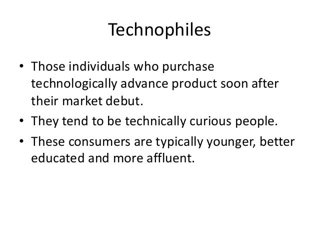 Technophiles• Those individuals who purchase  technologically advance product soon after  their market debut.• They tend t...
