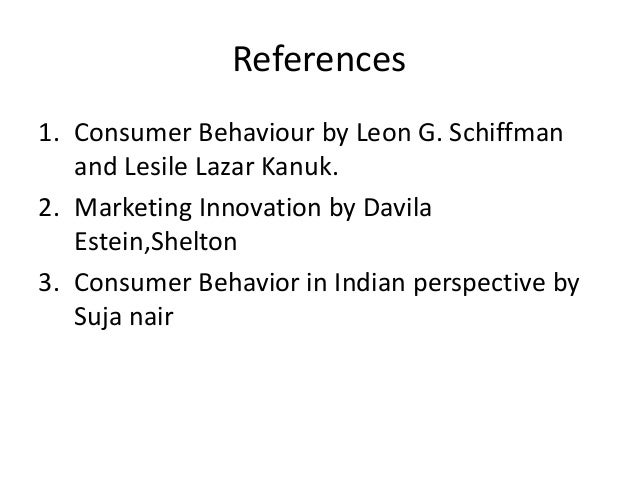 References1. Consumer Behaviour by Leon G. Schiffman   and Lesile Lazar Kanuk.2. Marketing Innovation by Davila   Estein,S...