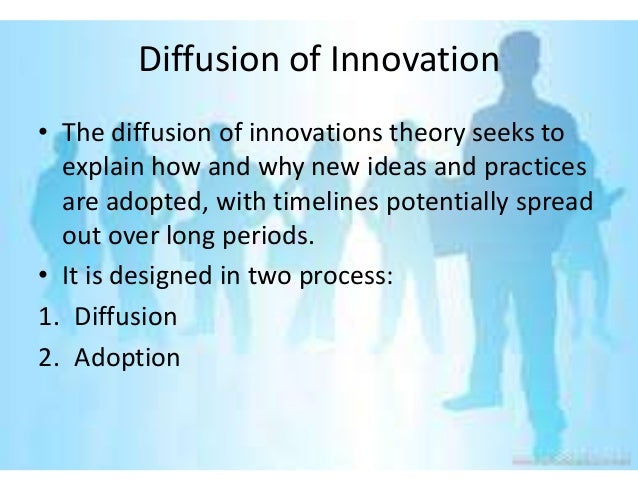 Diffusion of Innovation• The diffusion of innovations theory seeks to  explain how and why new ideas and practices  are ad...