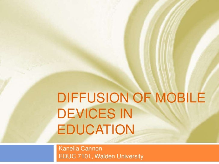 DIFFUSION OF MOBILEDEVICES INEDUCATIONKanelia CannonEDUC 7101, Walden University