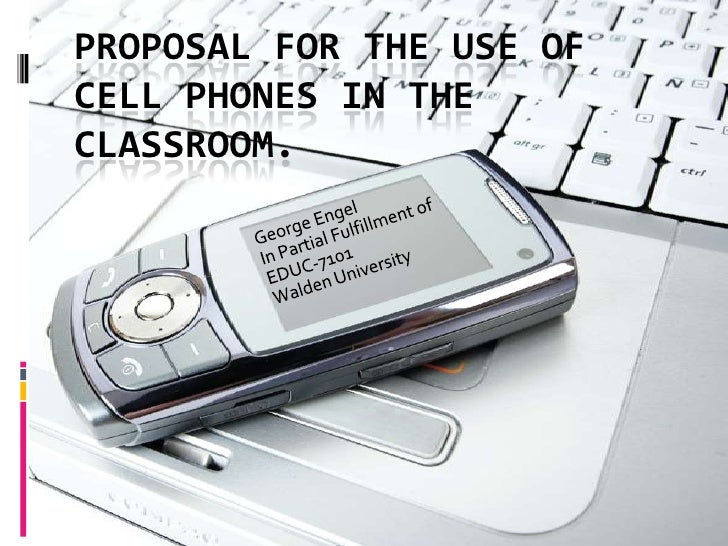 Proposal for the use of cell phones in the classroom.<br />George Engel<br />In Partial Fulfillment of EDUC-7101<br />Wald...