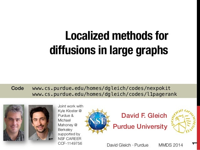 """Localized methods for diffusions in large graphs David F. Gleich! Purdue University! Joint work with  Kyle Kloster @"""" Purd..."""