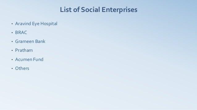 List of Social Enterprises•   Aravind Eye Hospital•   BRAC•   Grameen Bank•   Pratham•   Acumen Fund•   Others