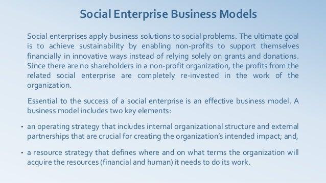 Social Enterprise Business Models    Social enterprises apply business solutions to social problems. The ultimate goal    ...