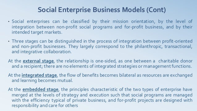 Social Enterprise Business Models (Cont)•   Social enterprises can be classified by their mission orientation, by the leve...