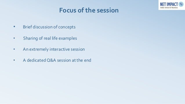 Focus of the session•   Brief discussion of concepts•   Sharing of real life examples•   An extremely interactive session•...