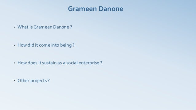 Grameen Danone•   What is Grameen Danone ?•   How did it come into being ?•   How does it sustain as a social enterprise ?...