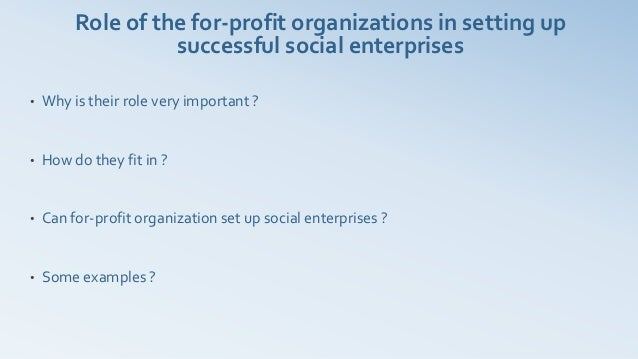 Role of the for-profit organizations in setting up                   successful social enterprises•   Why is their role ve...