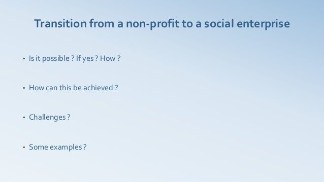 Transition from a non-profit to a social enterprise•   Is it possible ? If yes ? How ?•   How can this be achieved ?•   Ch...