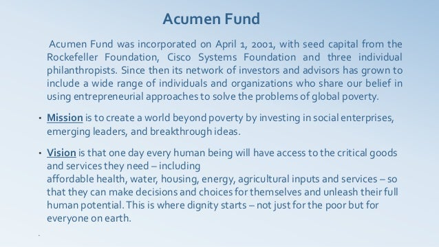 Acumen Fund     Acumen Fund was incorporated on April 1, 2001, with seed capital from the    Rockefeller Foundation, Cisco...