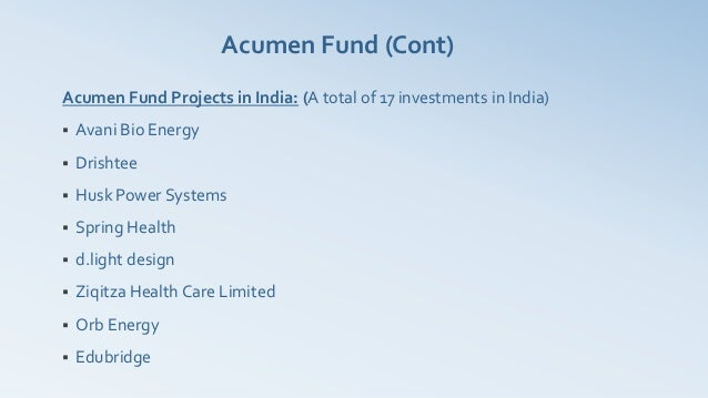 Acumen Fund (Cont)Acumen Fund Projects in India: (A total of 17 investments in India)   Avani Bio Energy   Drishtee   H...