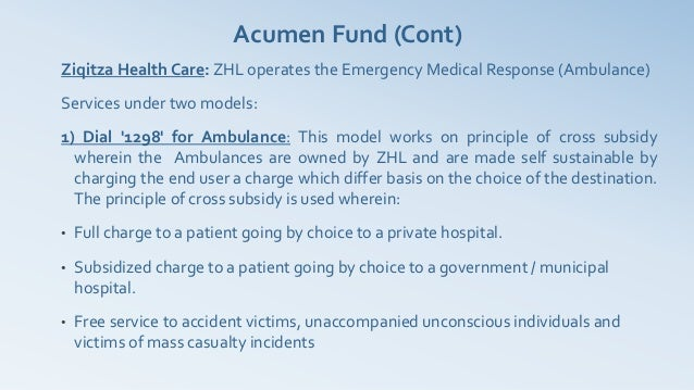 Acumen Fund (Cont)Ziqitza Health Care: ZHL operates the Emergency Medical Response (Ambulance)Services under two models:1)...