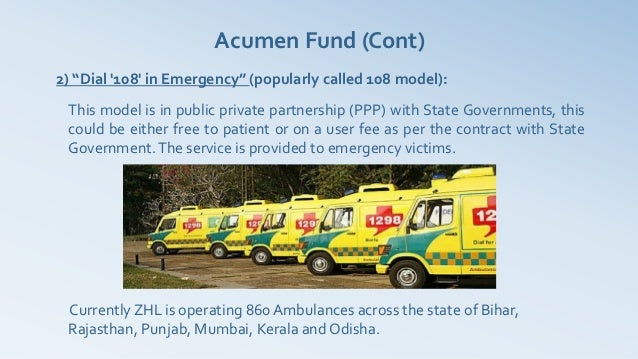 """Acumen Fund (Cont)2) """"Dial 108 in Emergency"""" (popularly called 108 model): This model is in public private partnership (PP..."""