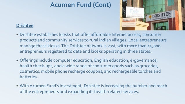 Acumen Fund (Cont)Drishtee   Drishtee establishes kiosks that offer affordable Internet access, consumer    products and ...