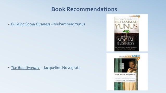 Book Recommendations•   Building Social Business - Muhammad Yunus•   The Blue Sweater – Jacqueline Novogratz