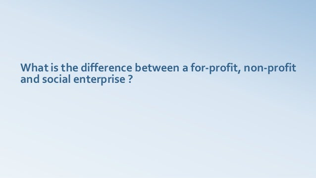 What is the difference between a for-profit, non-profitand social enterprise ?