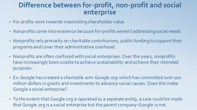 Difference between for-profit, non-profit and social                         enterprise•   For profits work towards maximi...