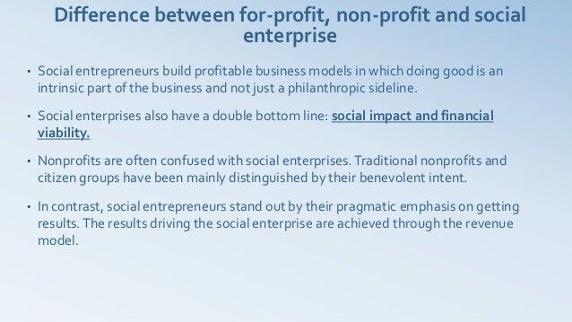 Difference between for-profit, non-profit and social                         enterprise•   Social entrepreneurs build prof...