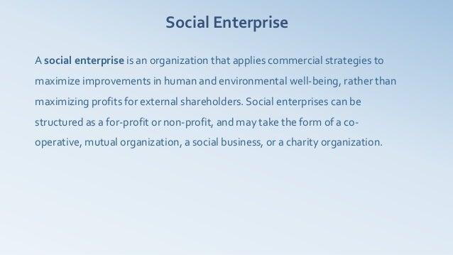 Social EnterpriseA social enterprise is an organization that applies commercial strategies tomaximize improvements in huma...