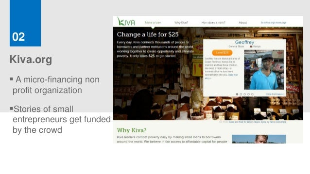 02Kiva.org A micro-financing nonprofit organizationStories of smallentrepreneurs get fundedby the crowd