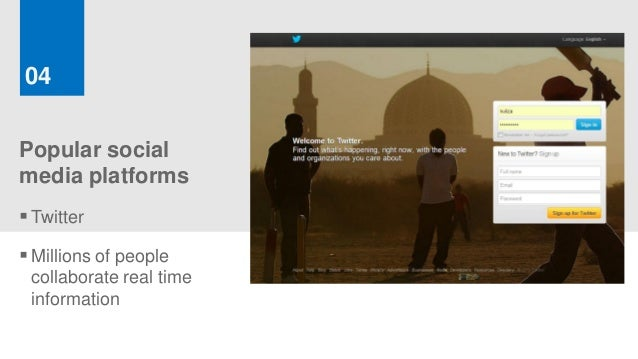 04Popular socialmedia platforms Twitter Millions of people collaborate real time information