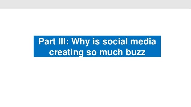 Part III: Why is social media                    •  creating so much buzz