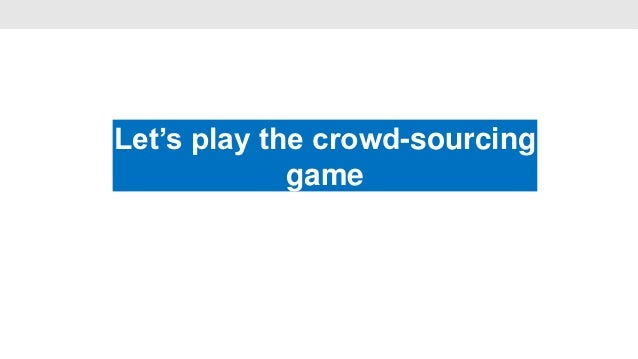 Let's play the crowd-sourcing                   •             game