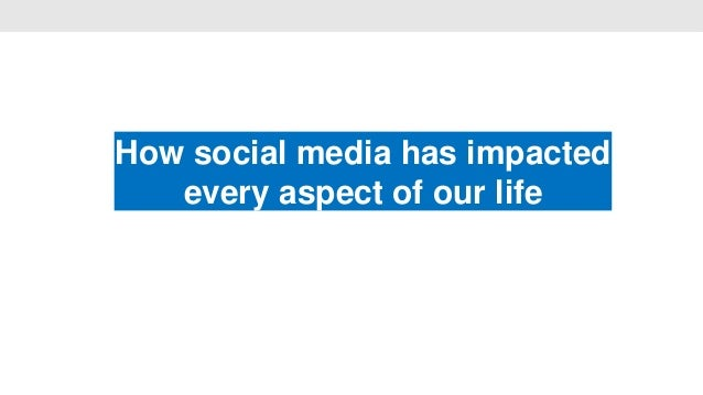 How social media has impacted                   •   every aspect of our life
