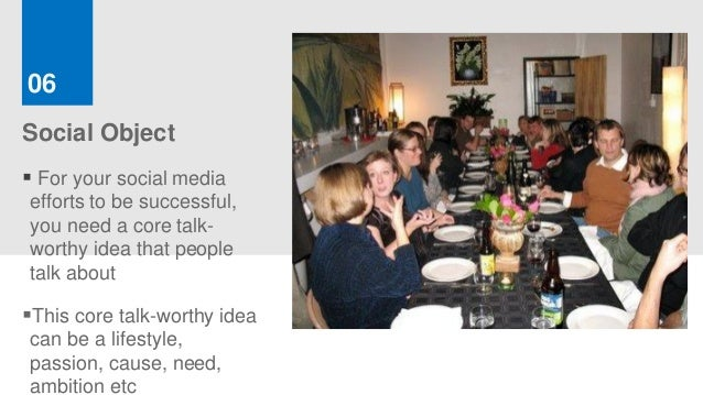06Social Object For your social mediaefforts to be successful,you need a core talk-worthy idea that peopletalk aboutThis...