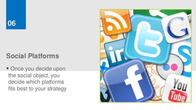 06Social Platforms Once you decide uponthe social object, youdecide which platformsfits best to your strategy