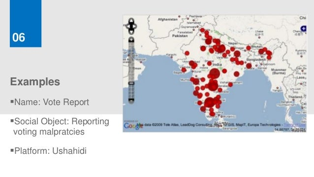 06ExamplesName: Vote ReportSocial Object: Reportingvoting malpratciesPlatform: Ushahidi