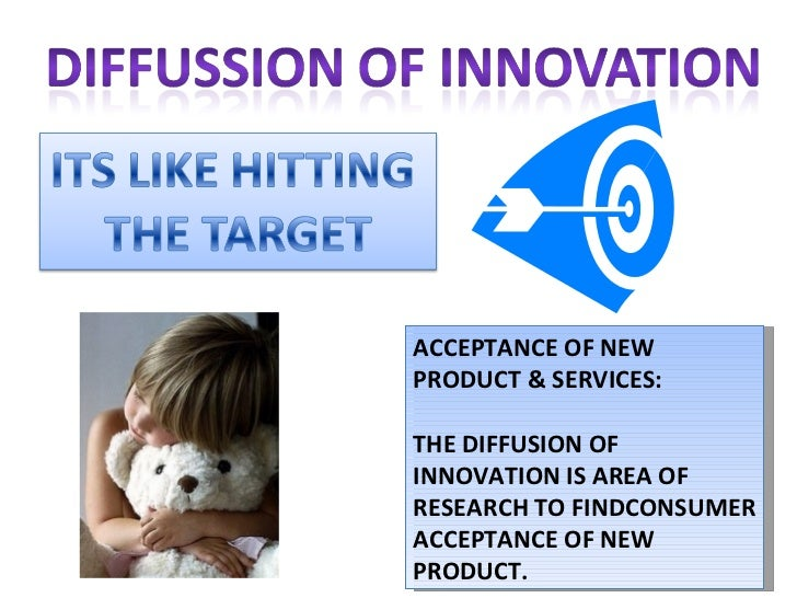 ACCEPTANCE OF NEW PRODUCT & SERVICES: THE DIFFUSION OF INNOVATION IS AREA OF RESEARCH TO FINDCONSUMER ACCEPTANCE OF NEW PR...