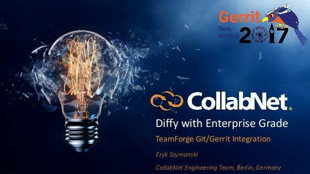 DiffywithEnterpriseGrade TeamForgeGit/GerritIntegration ErykSzymanski CollabNetEngineeringTeam,Berlin,Germany