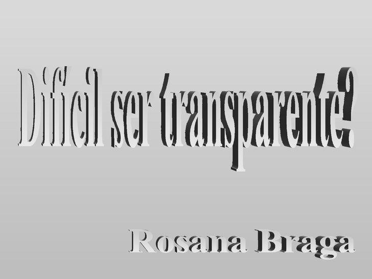 Difícil ser transparente? Rosana Braga
