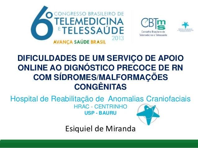DIFICULDADES DE UM SERVIÇO DE APOIO ONLINE AO DIGNÓSTICO PRECOCE DE RN COM SÍDROMES/MALFORMAÇÕES CONGÊNITAS Hospital de Re...