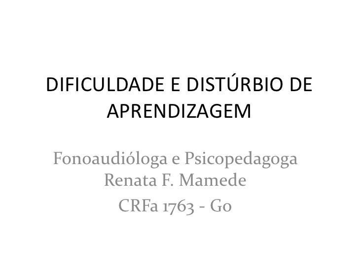 DIFICULDADE E DISTÚRBIO DE      APRENDIZAGEMFonoaudióloga e Psicopedagoga     Renata F. Mamede       CRFa 1763 - Go