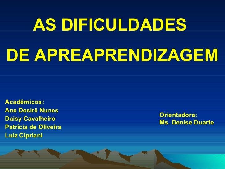 <ul><li>AS DIFICULDADES  </li></ul><ul><li>DE APREAPRENDIZAGEM </li></ul><ul><li>Acadêmicos: </li></ul><ul><li>Ane Desirê ...