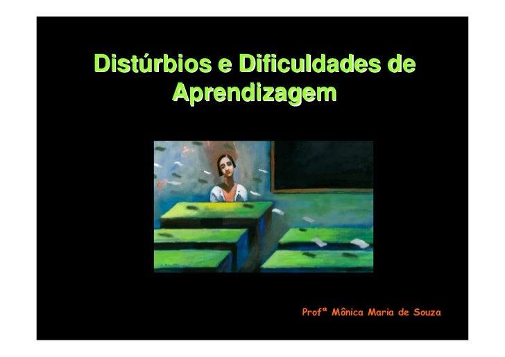 Distúrbios e Dificuldades de        Aprendizagem                       Profª Mônica Maria de Souza