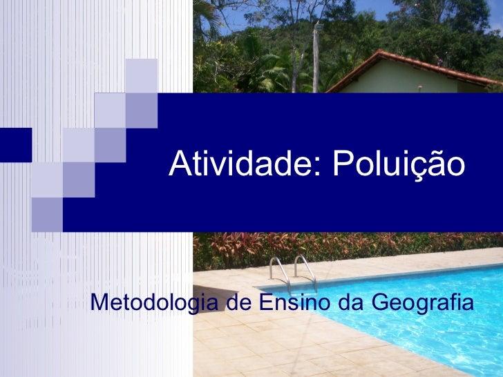 Atividade: PoluiçãoMetodologia de Ensino da Geografia