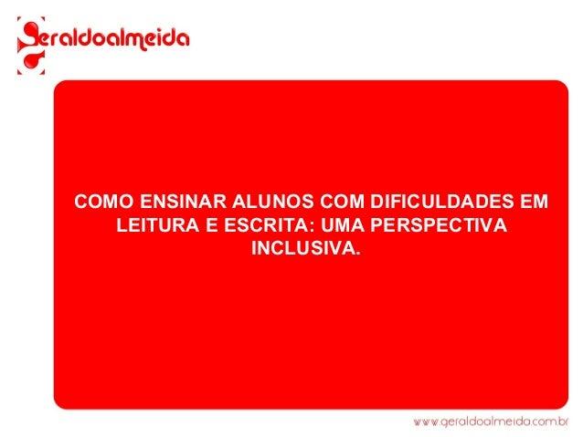 COMO ENSINAR ALUNOS COM DIFICULDADES EM   LEITURA E ESCRITA: UMA PERSPECTIVA               INCLUSIVA.