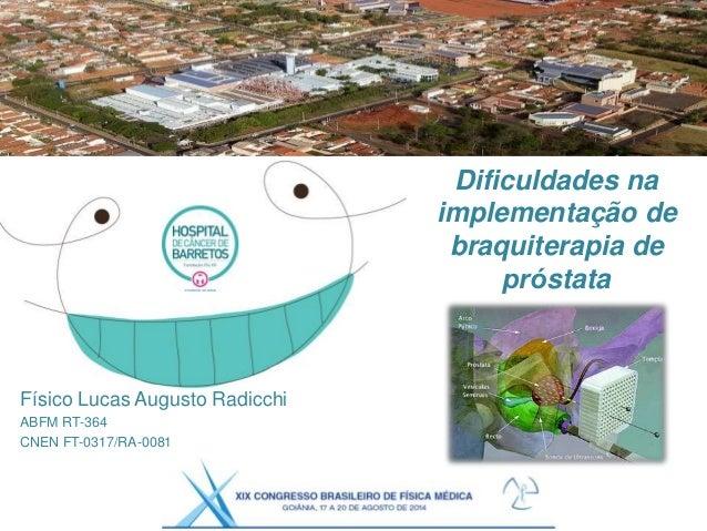Dificuldades na implementação de braquiterapia de próstata Físico Lucas Augusto Radicchi ABFM RT-364 CNEN FT-0317/RA-0081