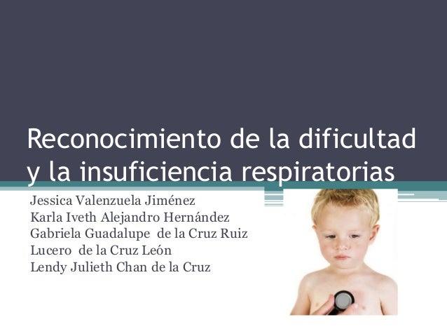 Reconocimiento de la dificultad y la insuficiencia respiratorias Jessica Valenzuela Jiménez Karla Iveth Alejandro Hernánde...