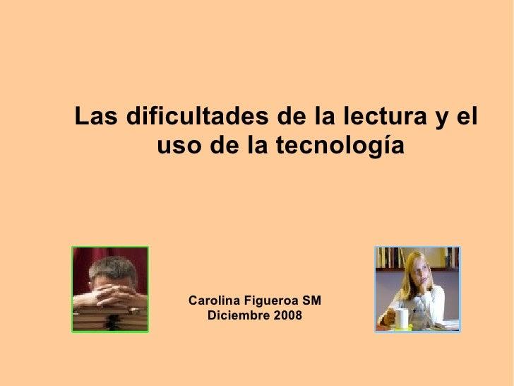 Carolina Figueroa SM Diciembre 2008 <ul>Las dificultades de la lectura y el uso de la tecnología   </ul>