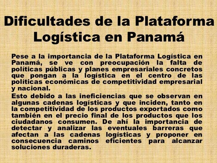 Dificultades de la Plataforma     Logística en Panamá Pese a la importancia de la Plataforma Logística en Panamá, se ve co...