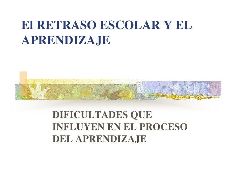 El RETRASO ESCOLAR Y EL APRENDIZAJE<br />DIFICULTADES QUE INFLUYEN EN EL PROCESO DEL APRENDIZAJE<br />