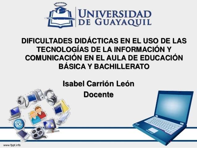 DIFICULTADES DIDÁCTICAS EN EL USO DE LAS TECNOLOGÍAS DE LA INFORMACIÓN Y COMUNICACIÓN EN EL AULA DE EDUCACIÓN BÁSICA Y BAC...